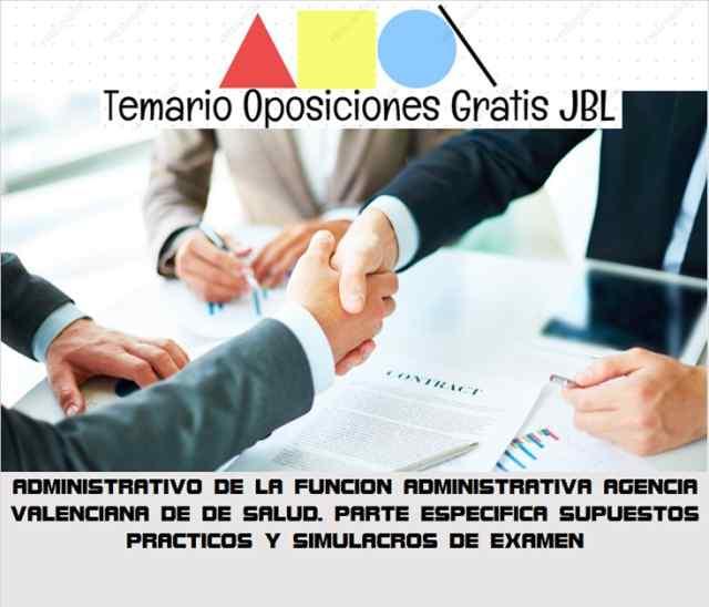 temario oposicion ADMINISTRATIVO DE LA FUNCION ADMINISTRATIVA AGENCIA VALENCIANA DE DE SALUD. PARTE ESPECIFICA SUPUESTOS PRACTICOS Y SIMULACROS DE EXAMEN